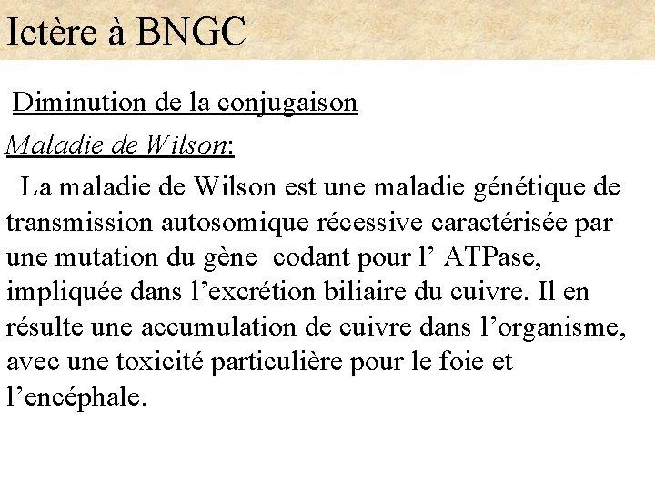 Ictère à BNGC Diminution de la conjugaison Maladie de Wilson: La maladie de Wilson