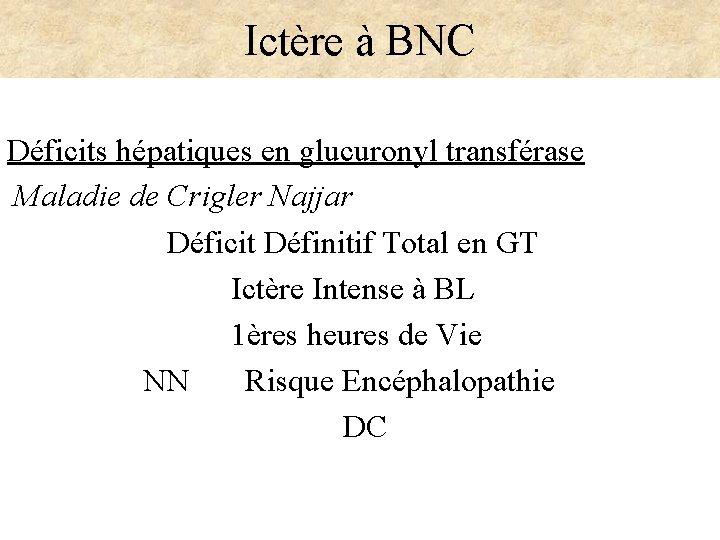 Ictère à BNC Déficits hépatiques en glucuronyl transférase Maladie de Crigler Najjar Déficit Définitif