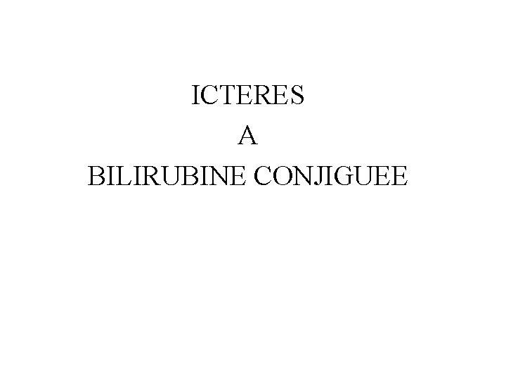 ICTERES A BILIRUBINE CONJIGUEE