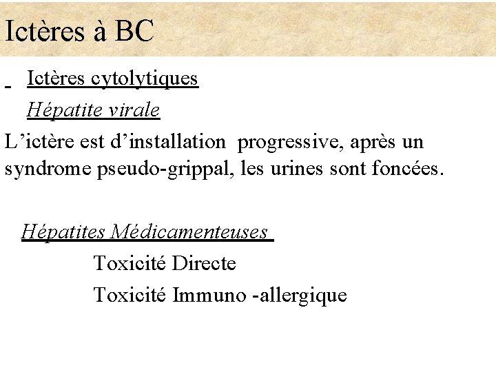 Ictères à BC Ictères cytolytiques Hépatite virale L'ictère est d'installation progressive, après un syndrome