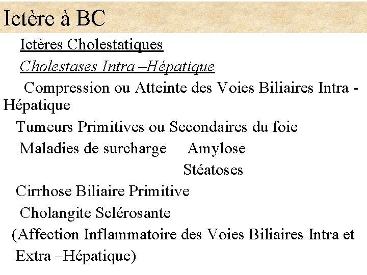 Ictère à BC Ictères Cholestatiques Cholestases Intra –Hépatique Compression ou Atteinte des Voies Biliaires