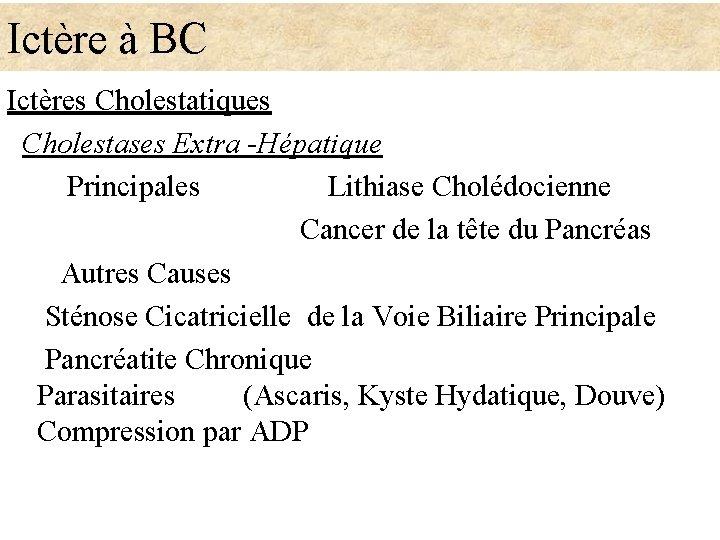 Ictère à BC Ictères Cholestatiques Cholestases Extra -Hépatique Principales Lithiase Cholédocienne Cancer de la