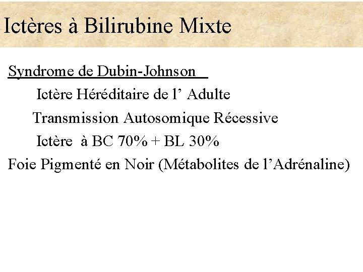 Ictères à Bilirubine Mixte Syndrome de Dubin-Johnson Ictère Héréditaire de l' Adulte Transmission Autosomique