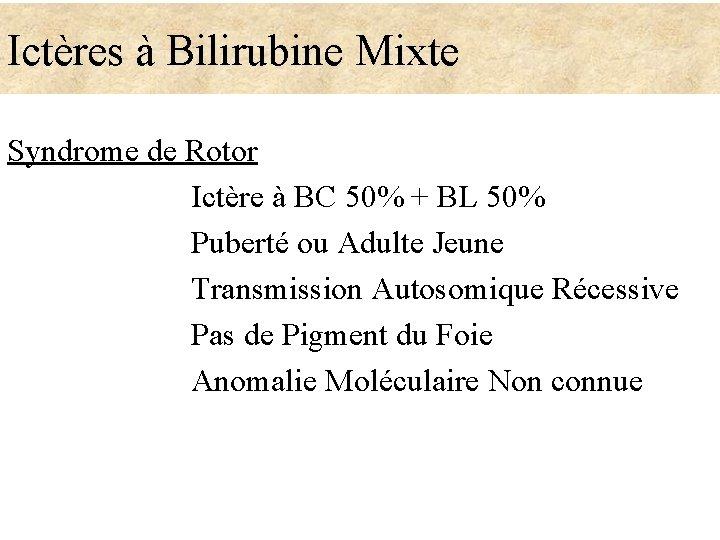 Ictères à Bilirubine Mixte Syndrome de Rotor Ictère à BC 50% + BL 50%