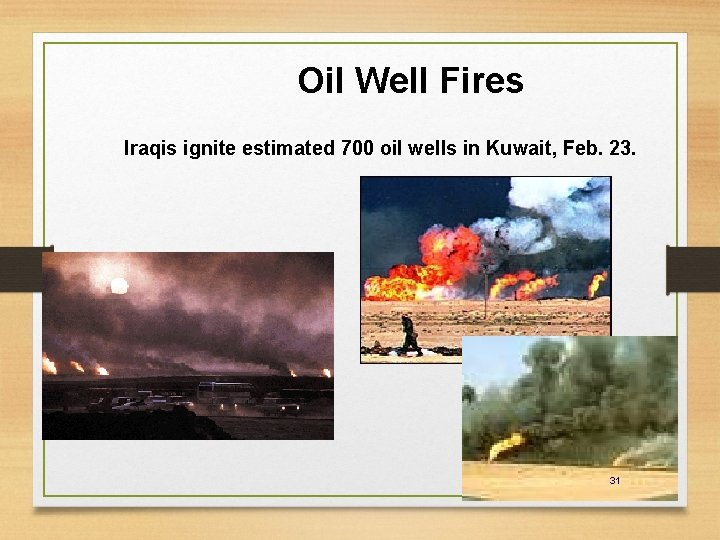 Oil Well Fires Iraqis ignite estimated 700 oil wells in Kuwait, Feb. 23. 31