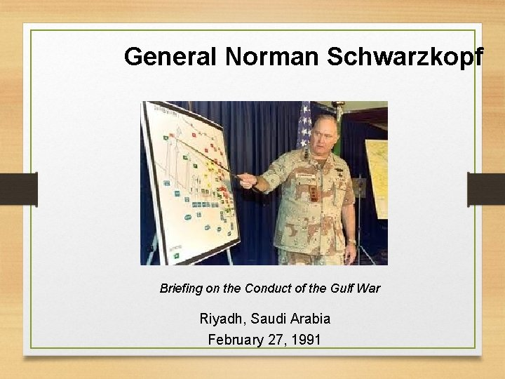 General Norman Schwarzkopf Briefing on the Conduct of the Gulf War Riyadh, Saudi Arabia