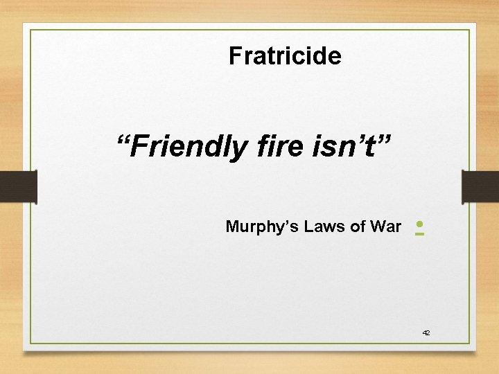 "Fratricide ""Friendly fire isn't"" Murphy's Laws of War • 42"
