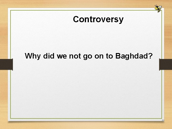 Controversy Why did we not go on to Baghdad? 50