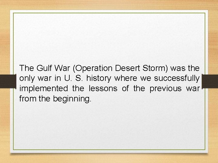 The Gulf War (Operation Desert Storm) was the only war in U. S. history