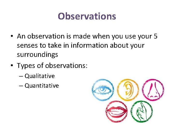 Observations • An observation is made when you use your 5 senses to take