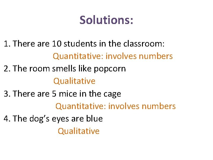 Solutions: 1. There are 10 students in the classroom: Quantitative: involves numbers 2. The