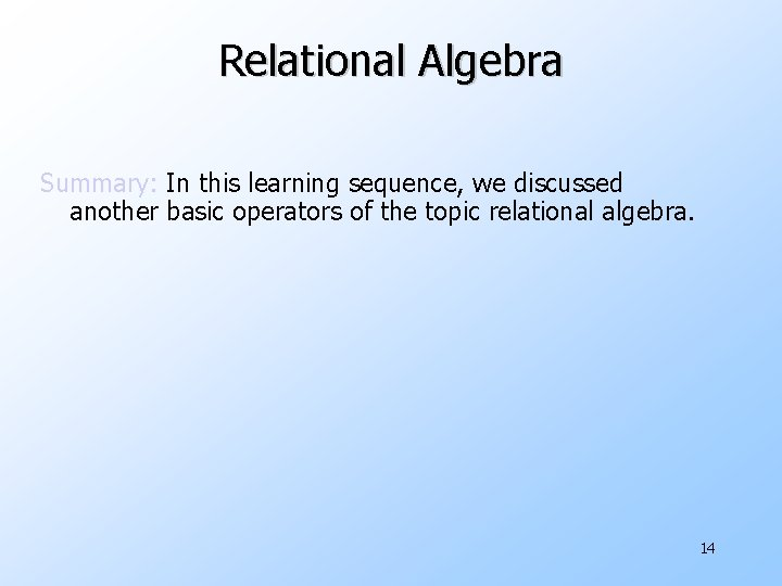 Relational Algebra Summary: In this learning sequence, we discussed another basic operators of the