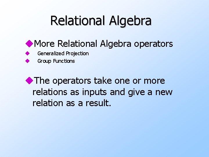 Relational Algebra u. More Relational Algebra operators u u Generalized Projection Group Functions u.