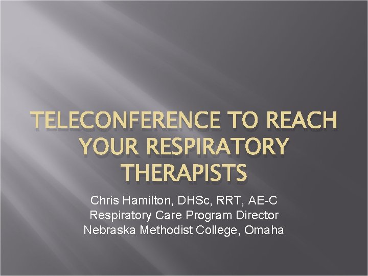 TELECONFERENCE TO REACH YOUR RESPIRATORY THERAPISTS Chris Hamilton, DHSc, RRT, AE-C Respiratory Care Program