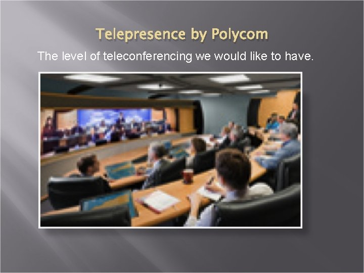 Telepresence by Polycom The level of teleconferencing we would like to have.