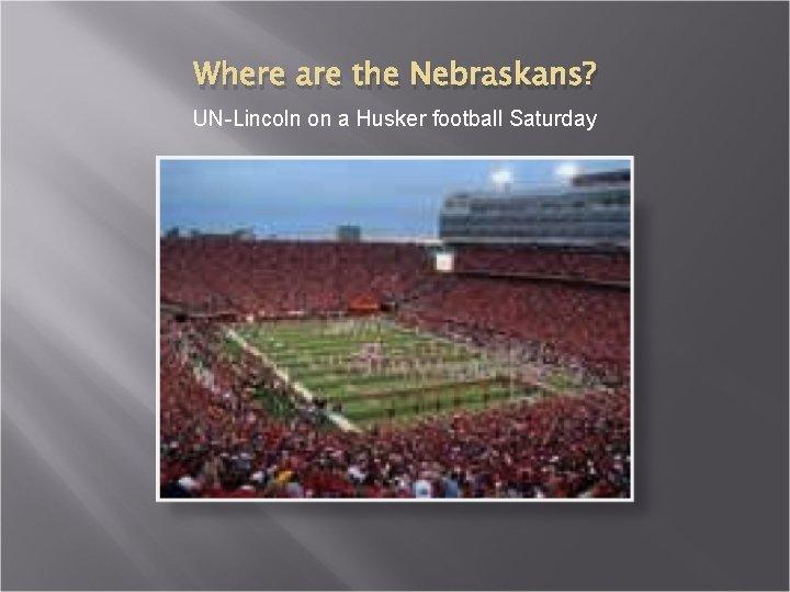 Where are the Nebraskans? UN-Lincoln on a Husker football Saturday