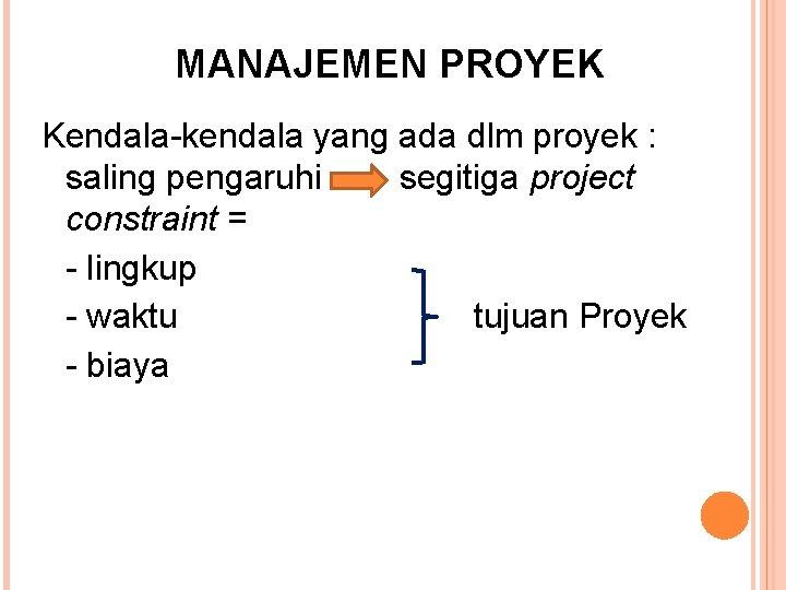 MANAJEMEN PROYEK Kendala-kendala yang ada dlm proyek : saling pengaruhi segitiga project constraint =
