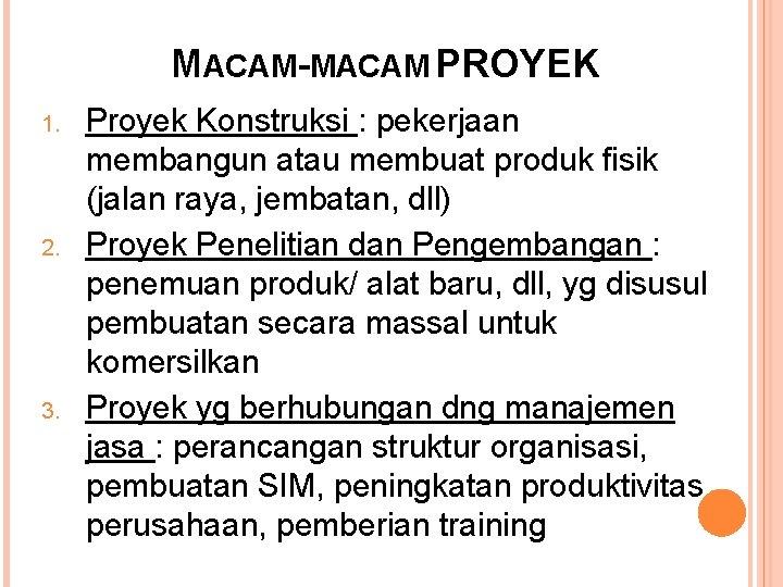 MACAM-MACAM PROYEK 1. 2. 3. Proyek Konstruksi : pekerjaan membangun atau membuat produk fisik