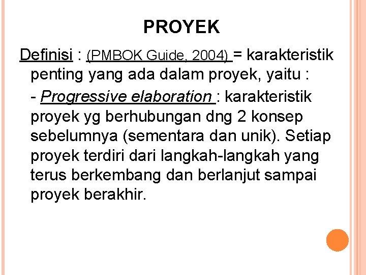 PROYEK Definisi : (PMBOK Guide, 2004) = karakteristik penting yang ada dalam proyek, yaitu
