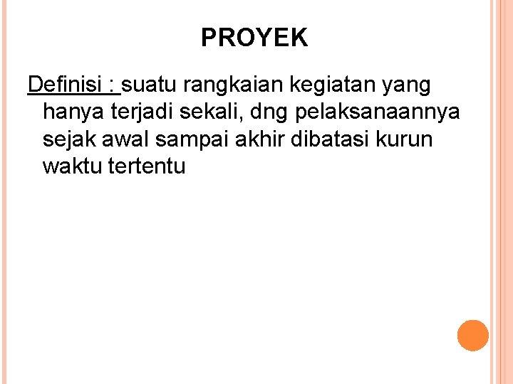PROYEK Definisi : suatu rangkaian kegiatan yang hanya terjadi sekali, dng pelaksanaannya sejak awal