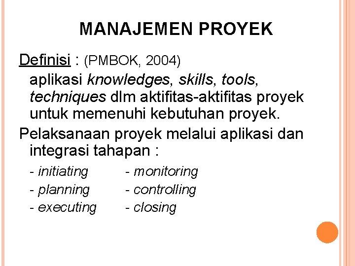 MANAJEMEN PROYEK Definisi : (PMBOK, 2004) aplikasi knowledges, skills, tools, techniques dlm aktifitas-aktifitas proyek