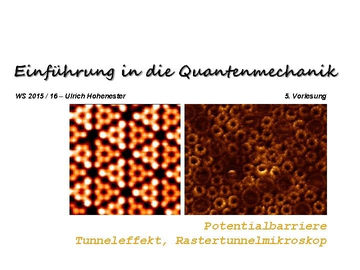 WS 2015 / 16 – Ulrich Hohenester 5. Vorlesung Potentialbarriere Tunneleffekt, Rastertunnelmikroskop