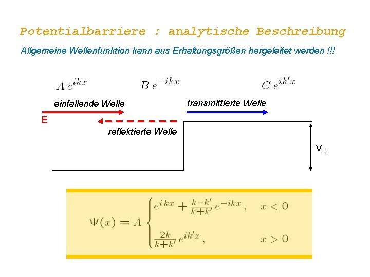 Potentialbarriere : analytische Beschreibung Allgemeine Wellenfunktion kann aus Erhaltungsgrößen hergeleitet werden !!! einfallende Welle