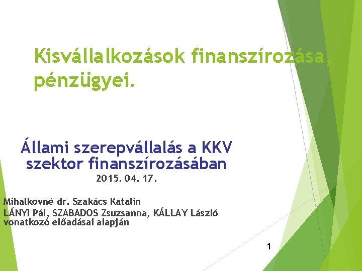Kisvállalkozások finanszírozása, pénzügyei. Állami szerepvállalás a KKV szektor finanszírozásában 2015. 04. 17. Mihalkovné dr.