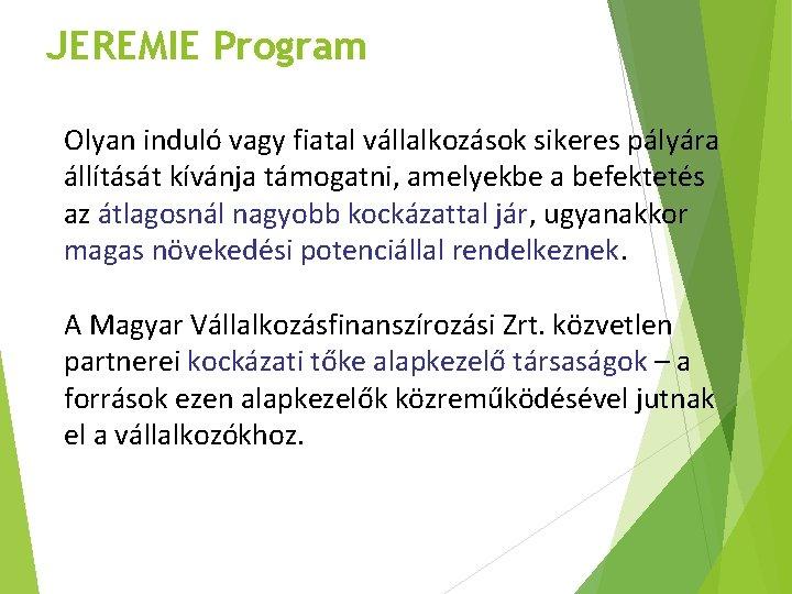 JEREMIE Program Olyan induló vagy fiatal vállalkozások sikeres pályára állítását kívánja támogatni, amelyekbe a