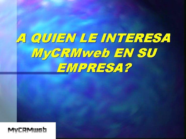 A QUIEN LE INTERESA My. CRMweb EN SU EMPRESA?