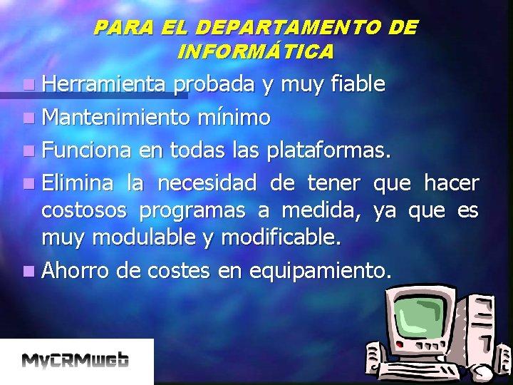 PARA EL DEPARTAMENTO DE INFORMÁTICA n Herramienta probada y muy fiable n Mantenimiento mínimo
