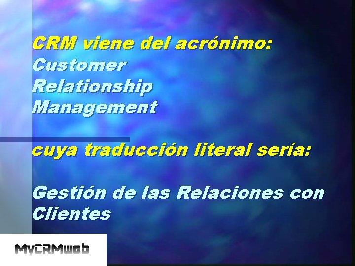 CRM viene del acrónimo: Customer Relationship Management cuya traducción literal sería: Gestión de las