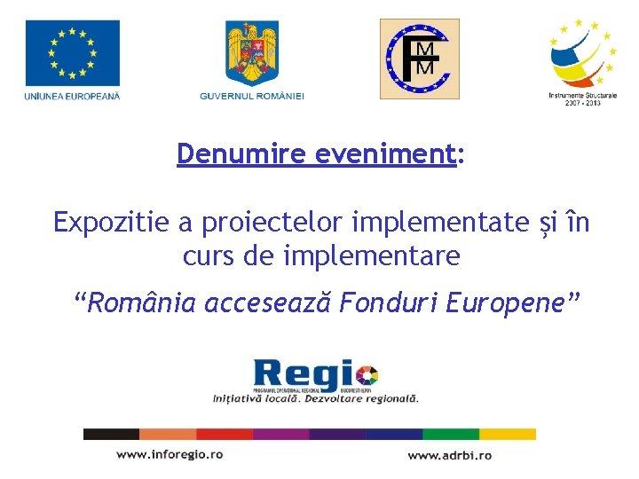 """Denumire eveniment: Expozitie a proiectelor implementate şi în curs de implementare """"România accesează Fonduri"""