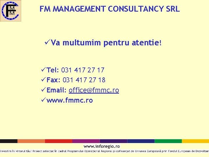 FM MANAGEMENT CONSULTANCY SRL üVa multumim pentru atentie! üTel: 031 417 27 17 üFax: