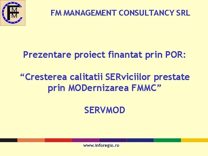 "FM MANAGEMENT CONSULTANCY SRL Prezentare proiect finantat prin POR: ""Cresterea calitatii SERviciilor prestate prin"