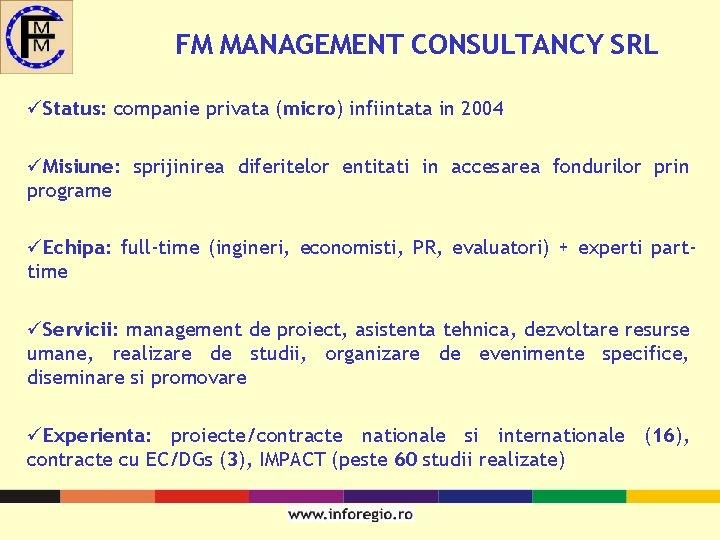 FM MANAGEMENT CONSULTANCY SRL üStatus: companie privata (micro) infiintata in 2004 üMisiune: sprijinirea diferitelor