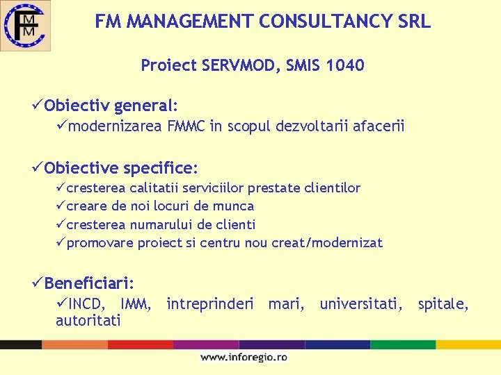 FM MANAGEMENT CONSULTANCY SRL Proiect SERVMOD, SMIS 1040 üObiectiv general: ümodernizarea FMMC in scopul