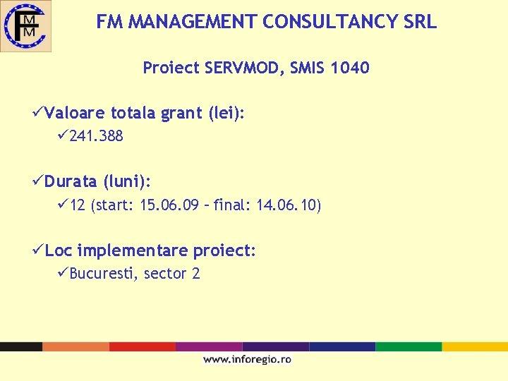 FM MANAGEMENT CONSULTANCY SRL Proiect SERVMOD, SMIS 1040 üValoare totala grant (lei): ü 241.