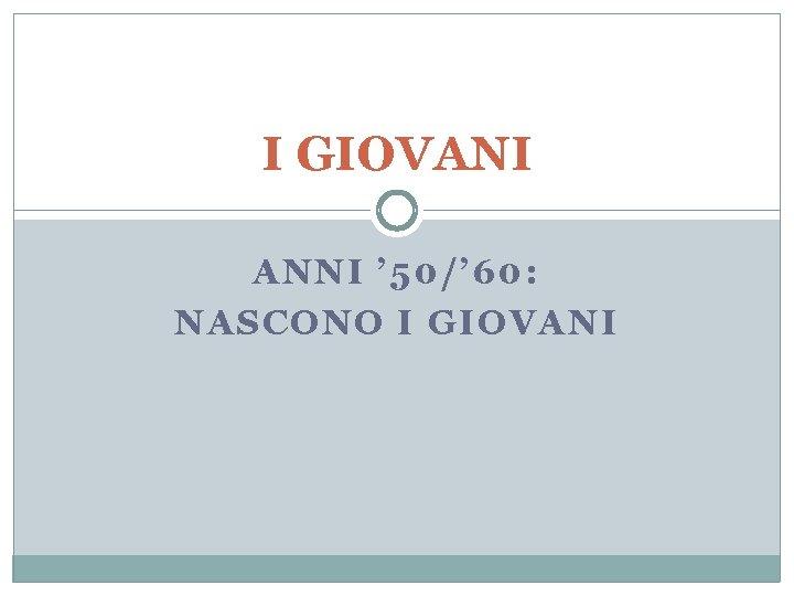 I GIOVANI ANNI ' 50/' 60: NASCONO I GIOVANI