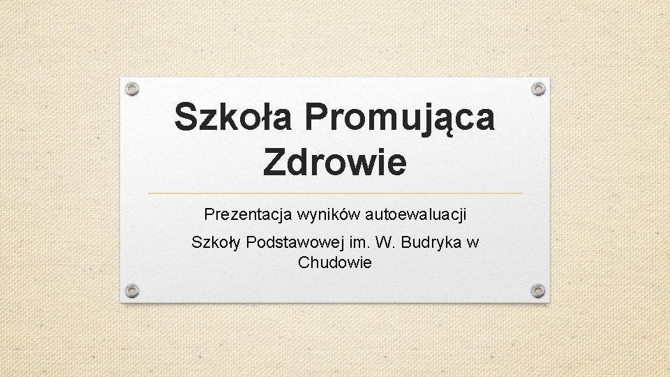 Szkoła Promująca Zdrowie Prezentacja wyników autoewaluacji Szkoły Podstawowej im. W. Budryka w Chudowie