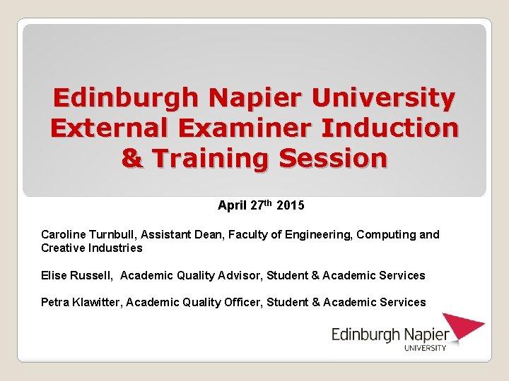 Edinburgh Napier University External Examiner Induction & Training Session April 27 th 2015 Caroline