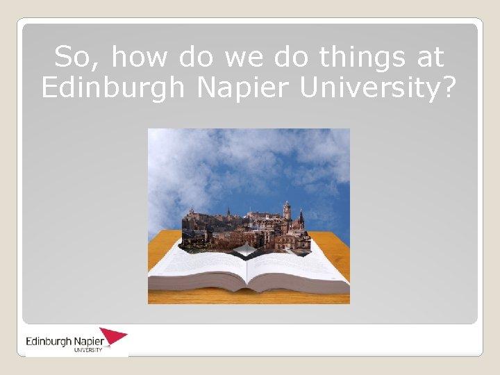 So, how do we do things at Edinburgh Napier University?