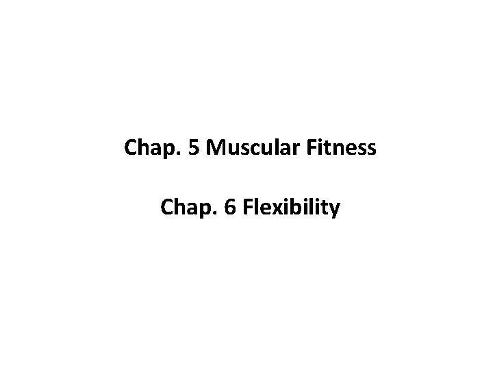 Chap. 5 Muscular Fitness Chap. 6 Flexibility