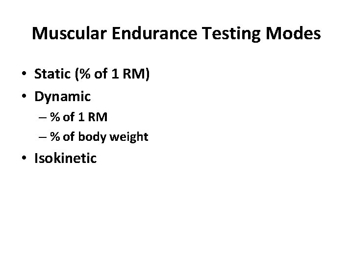 Muscular Endurance Testing Modes • Static (% of 1 RM) • Dynamic – %