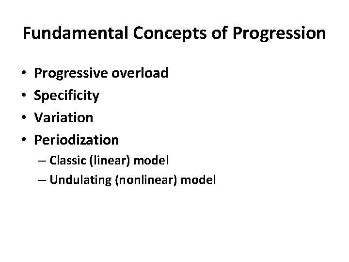 Fundamental Concepts of Progression • • Progressive overload Specificity Variation Periodization – Classic (linear)