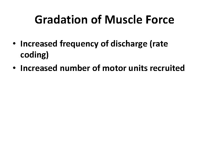 Gradation of Muscle Force • Increased frequency of discharge (rate coding) • Increased number