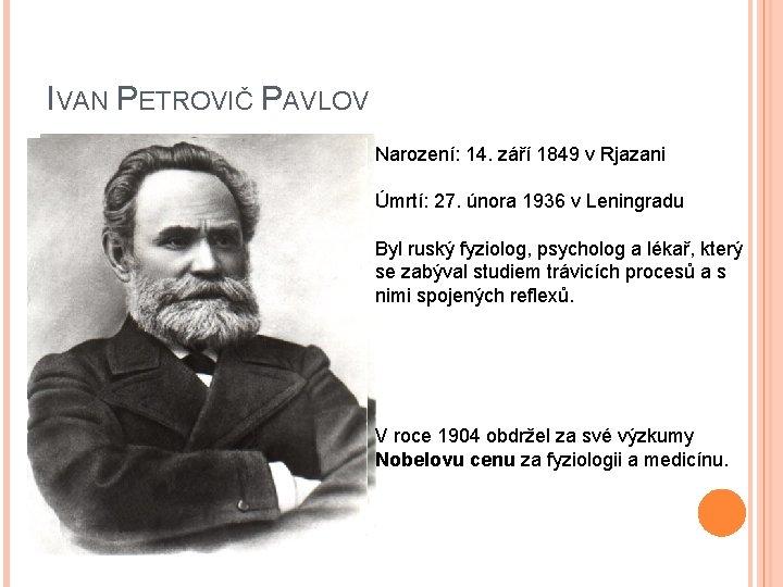 IVAN PETROVIČ PAVLOV Narození: 14. září 1849 v Rjazani Úmrtí: 27. února 1936 v
