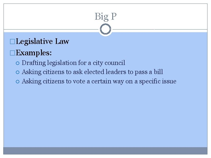 Big P �Legislative Law �Examples: Drafting legislation for a city council Asking citizens to