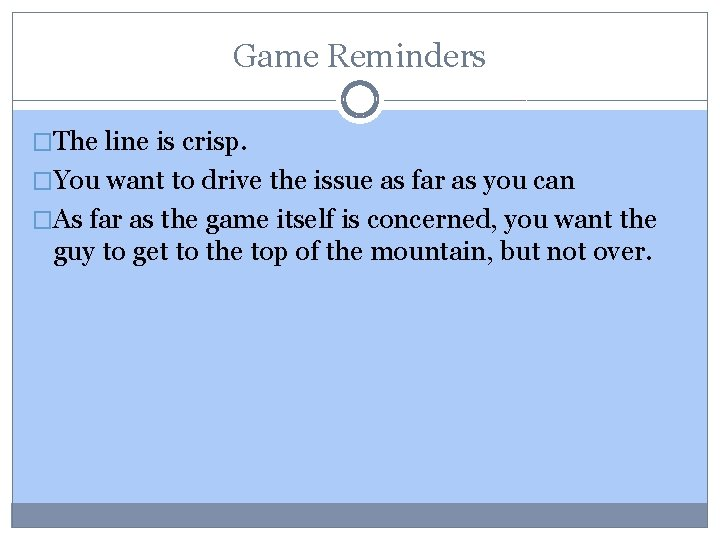 Game Reminders �The line is crisp. �You want to drive the issue as far