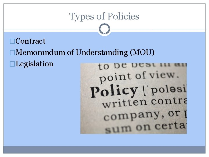 Types of Policies �Contract �Memorandum of Understanding (MOU) �Legislation